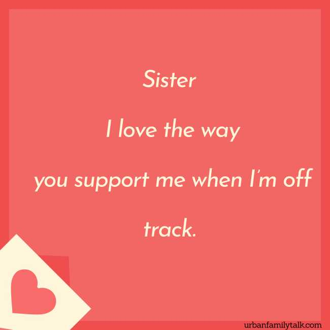 Sister, I love the way you support me when I'm off track.