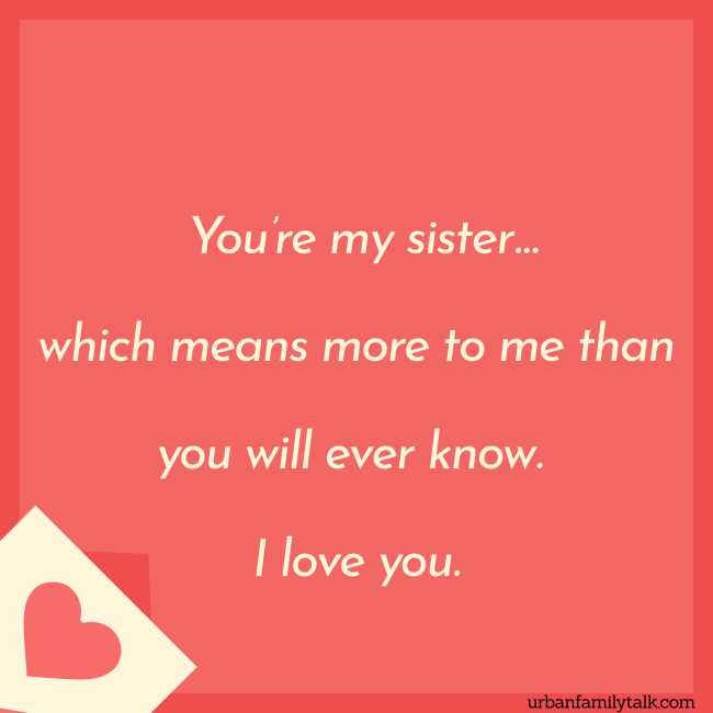 You're my sister… which means more to me than you will ever know. I love you.