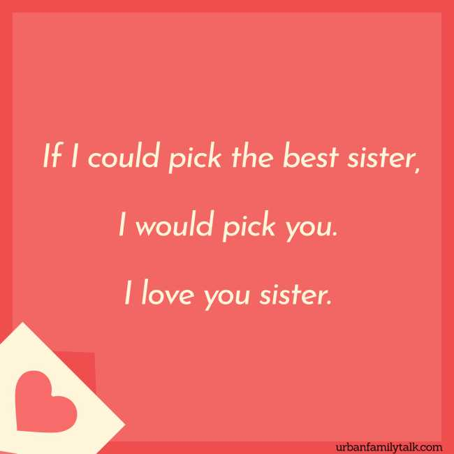 If I could pick the best sister, I would pick you. I love you sister.