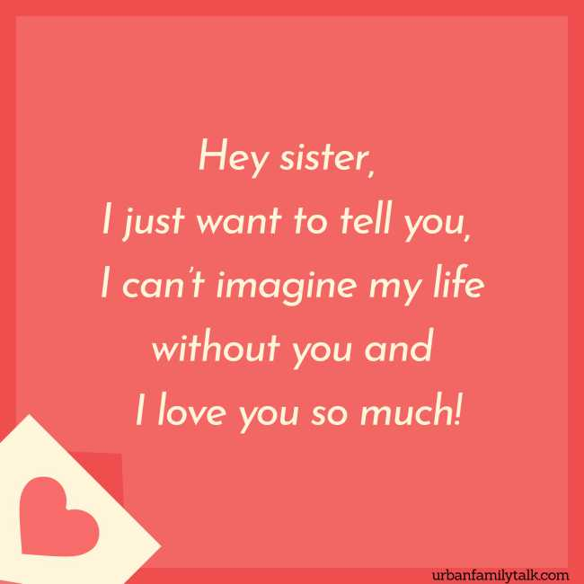Hey sister, I just want to tell you, I can't imagine my life without you and I love you so much!