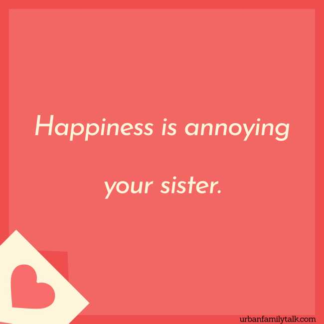Happiness is annoying your sister.