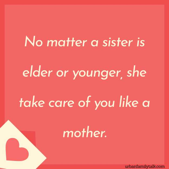 No matter a sister is elder or younger, she take care of you like a mother.