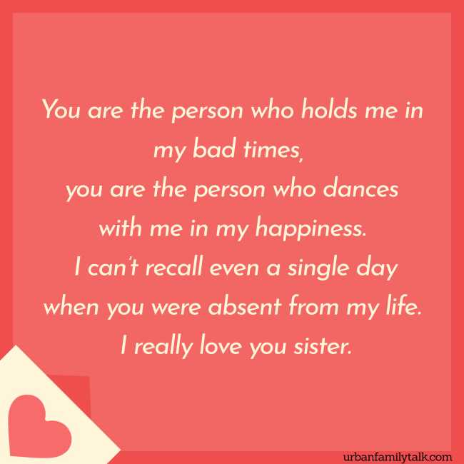 You are the person who holds me in my bad times, you are the person who dances with me in my happiness. I can't recall even a single day when you were absent from my life. I really love you sister.
