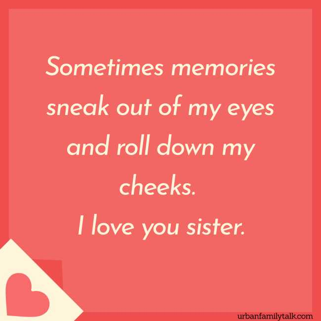 Sometimes memories sneak out of my eyes and roll down my cheeks. I love you sister.