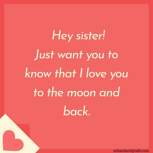 Hey sister! Just want you to know that I love you to the moon and back.