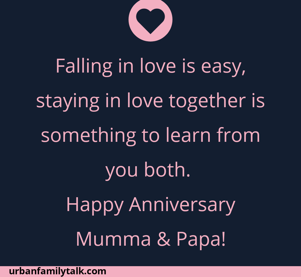 Falling in love is easy, staying in love together is something to learn from you both. Happy Anniversary Mumma & Papa!