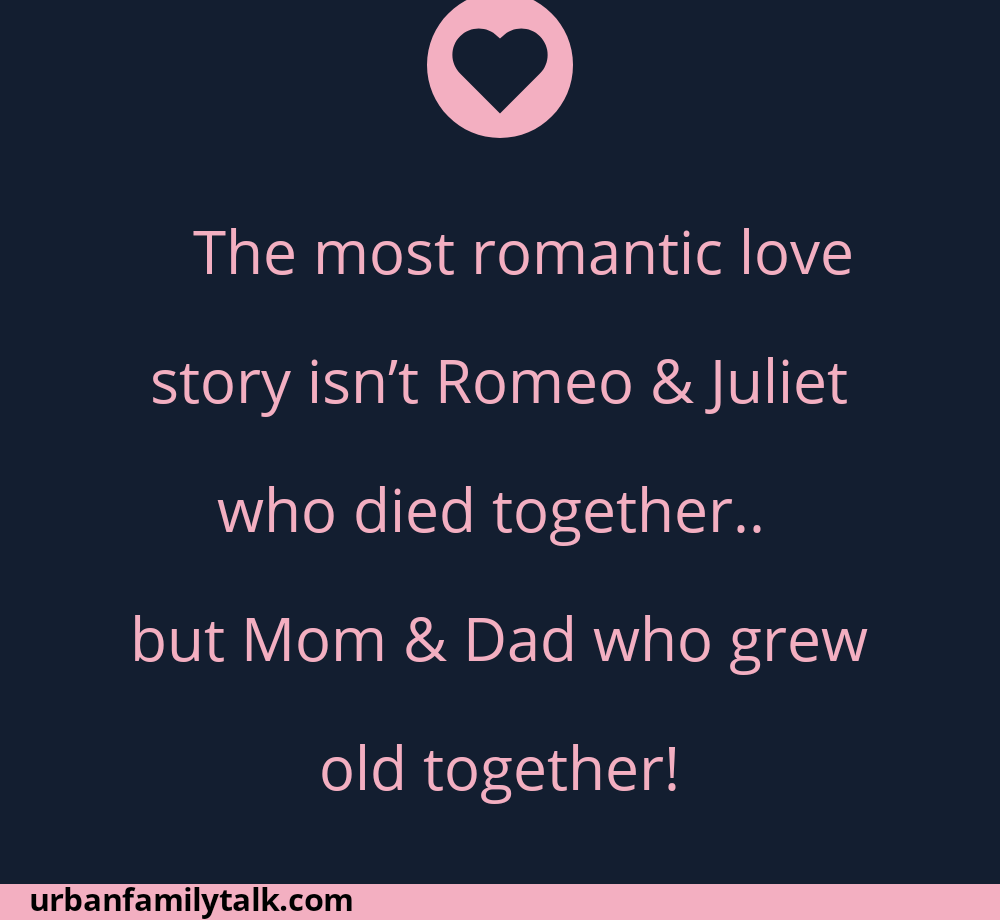 The most romantic love story isn't Romeo & Juliet who died together.. but Mom & Dad who grew old together!