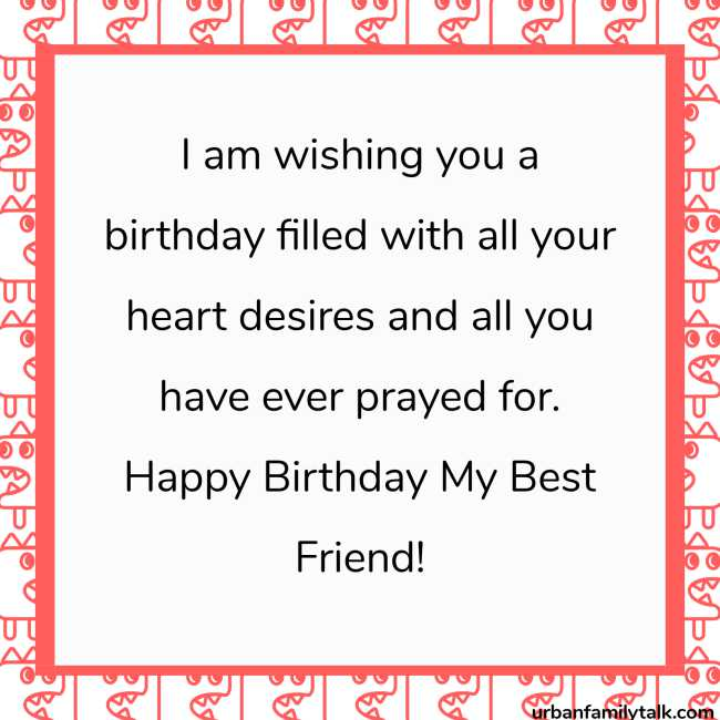 I am wishing you a birthday filled with all your heart desires and all you have ever prayed for. Happy Birthday My Best Friend!