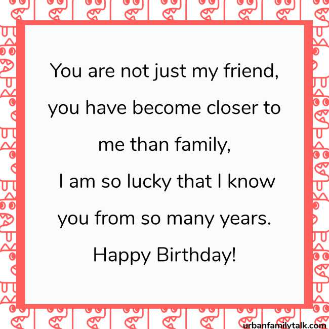 You are not just my friend, you have become closer to me than family, I am so lucky that I know you from so many years. Happy Birthday!