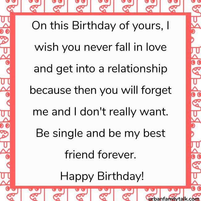 On this Birthday of yours, I wish you never fall in love and get into a relationship because then you will forget me and I don't really want. Be single and be my best friend forever. Happy Birthday!