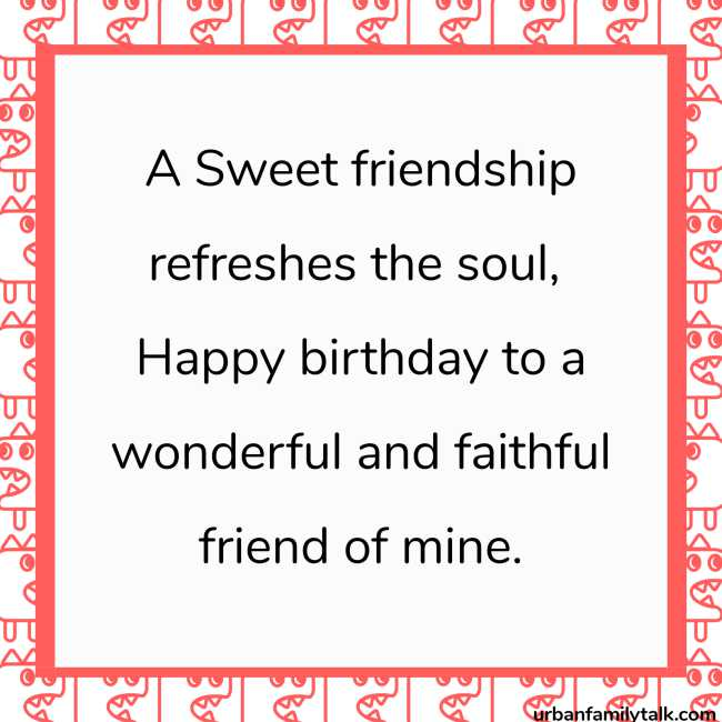 A Sweet friendship refreshes the soul, Happy birthday to a wonderful and faithful friend of mine.