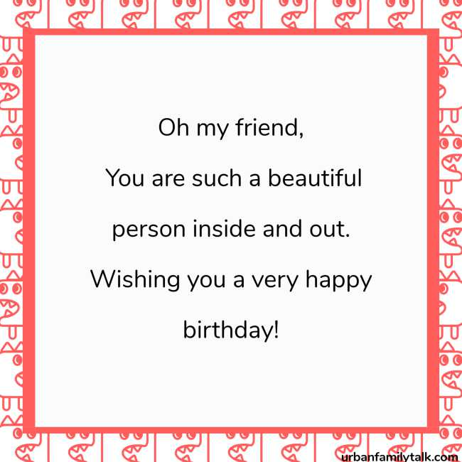 Oh my friend, You are such a beautiful person inside and out. Wishing you a very happy birthday!