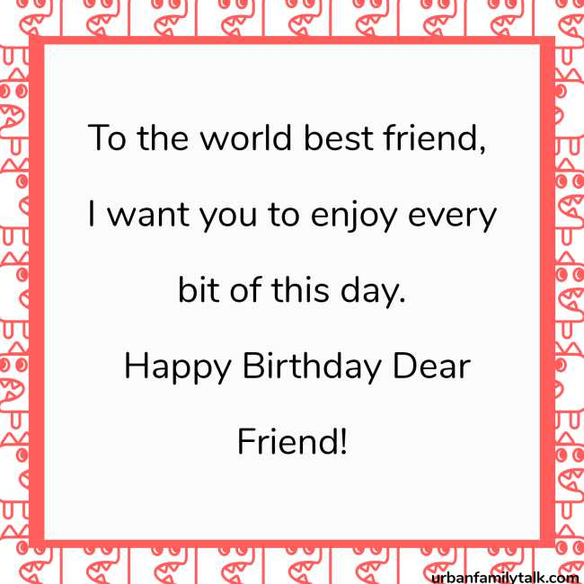 To the world best friend, I want you to enjoy every bit of this day. Happy Birthday Dear Friend!