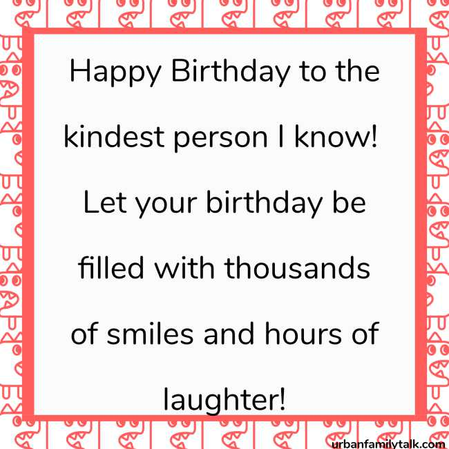 Happy Birthday to the kindest person I know! Let your birthday be filled with thousands of smiles and hours of laughter!