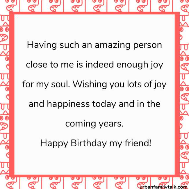 Having such an amazing person close to me is indeed enough joy for my soul. Wishing you lots of joy and happiness today and in the coming years. Happy Birthday my friend!