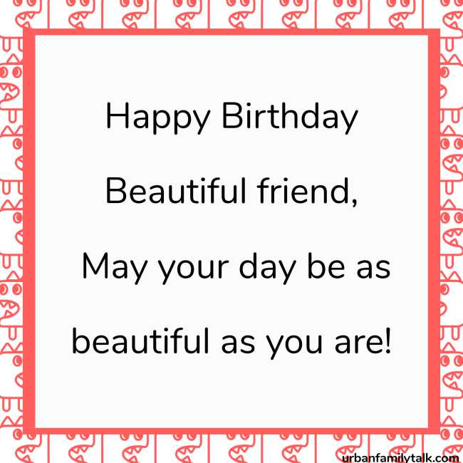 Happy Birthday Beautiful friend, May your day be as beautiful as you are!