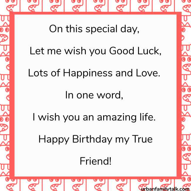 On this special day, Let me wish you Good Luck, Lots of Happiness and Love. In one word, I wish you an amazing life. Happy Birthday my True Friend!