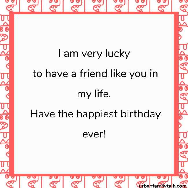 I am very lucky to have a friend like you in my life. Have the happiest birthday ever!