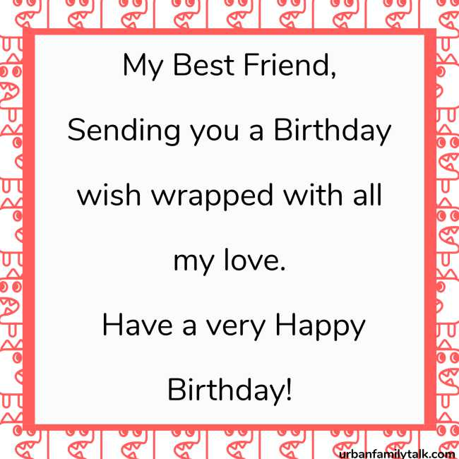 My Best Friend, Sending you a Birthday wish wrapped with all my love. Have a very Happy Birthday!