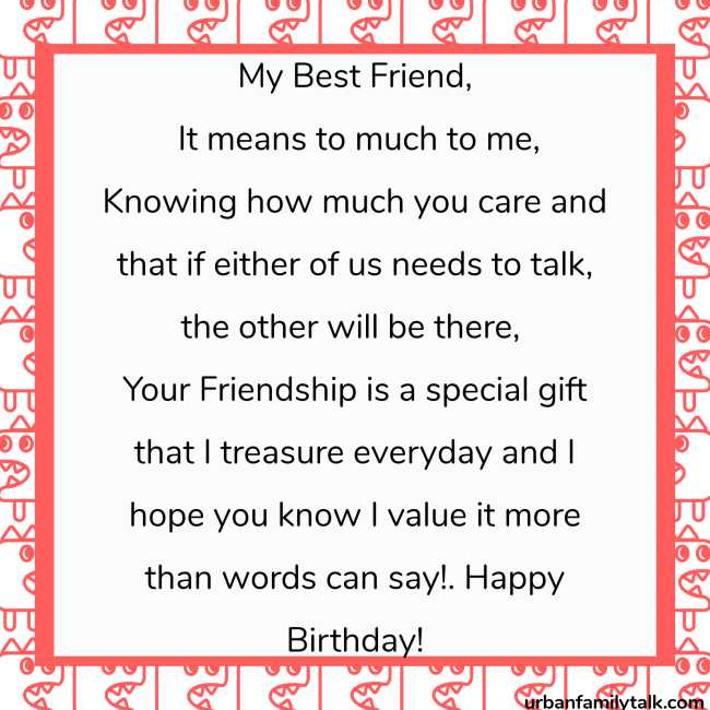 My Best Friend, It means to much to me, Knowing how much you care and that if either of us needs to talk, the other will be there, Your Friendship is a special gift that I treasure everyday and I hope you know I value it more than words can say! Happy Birthday!
