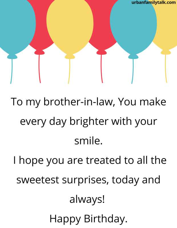 To my brother-in-law, You make every day brighter with your smile. I hope you are treated to all the sweetest surprises, today and always! Happy Birthday.