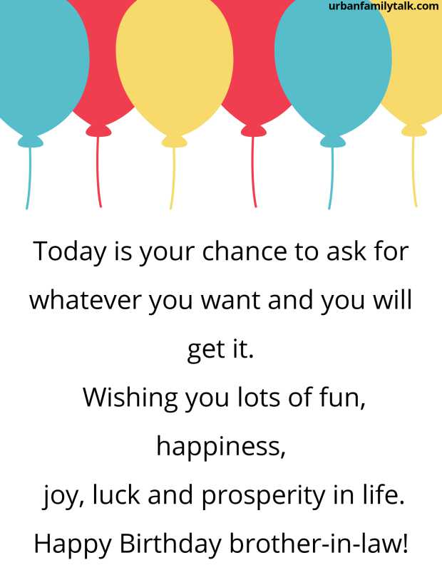 Today is your chance to ask for whatever you want and you will get it. Wishing you lots of fun, happiness, joy, luck and prosperity in life. Happy Birthday brother-in-law!