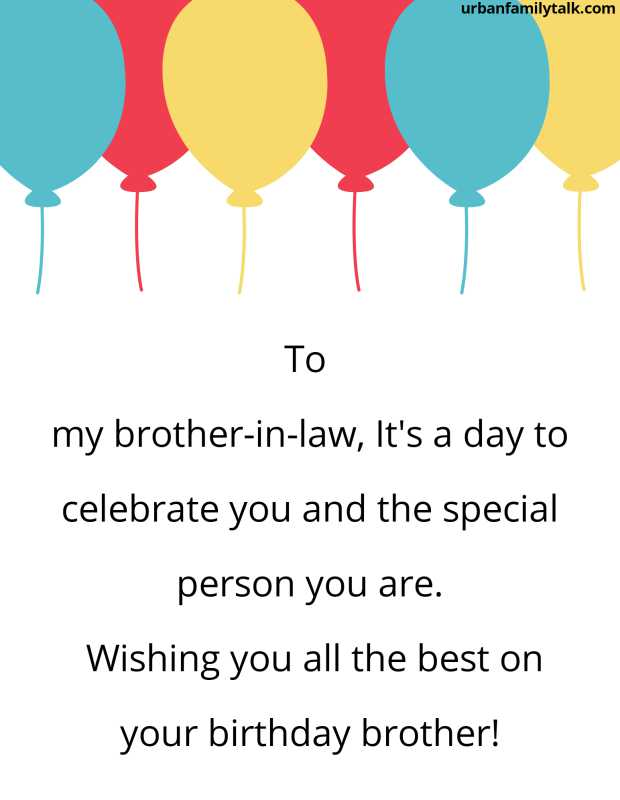 To my brother-in-law, It's a day to celebrate you and the special person you are. Wishing you all the best on your birthday brother!