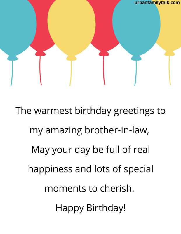 The warmest birthday greetings to my amazing brother-in-law, May your day be full of real happiness and lots of special moments to cherish. Happy Birthday!