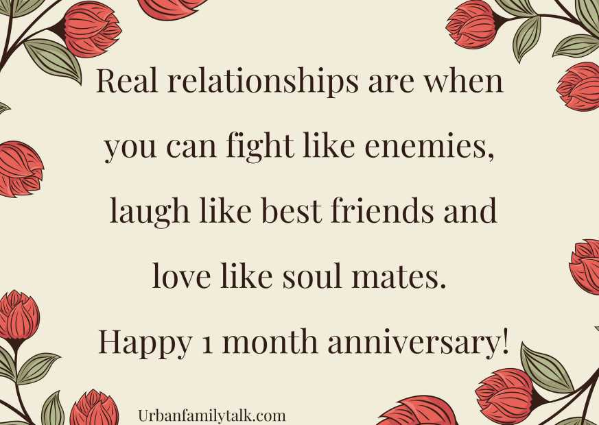 Real relationships are when you can fight like enemies, laugh like best friends and love like soul mates. Happy 1 month anniversary!