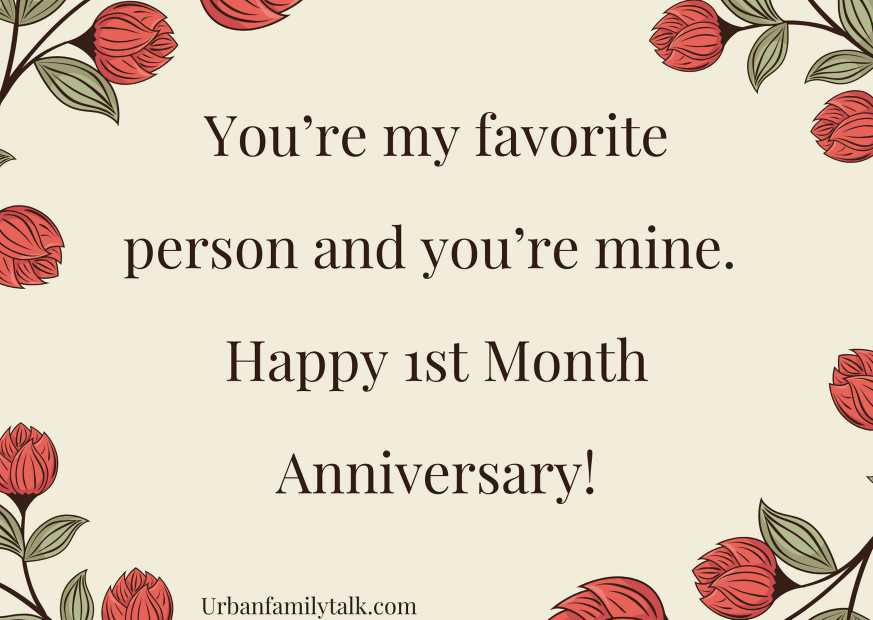 You're my favorite person and you're mine. Happy 1st Month Anniversary!