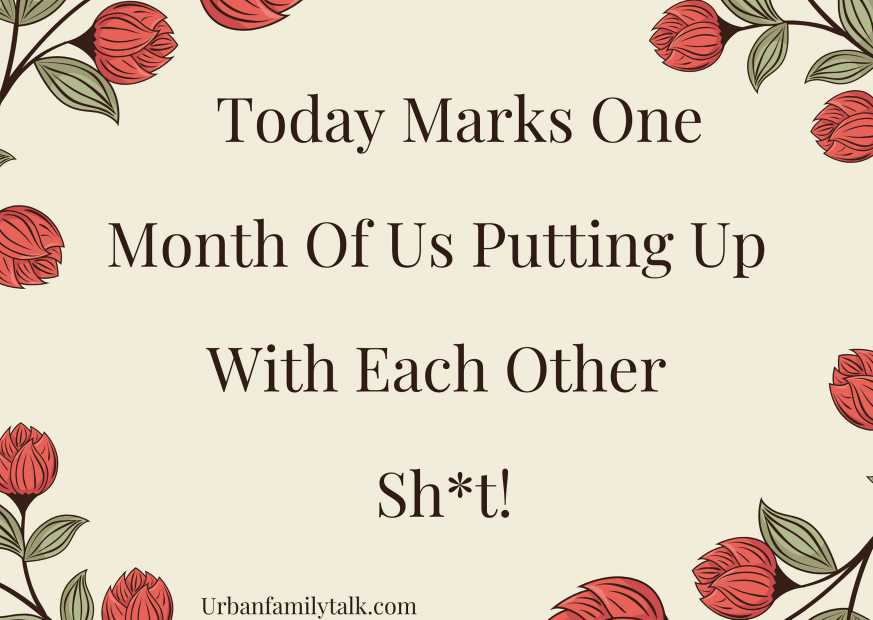 Today Marks One Month Of Us Putting Up With Each Other Sh*t!
