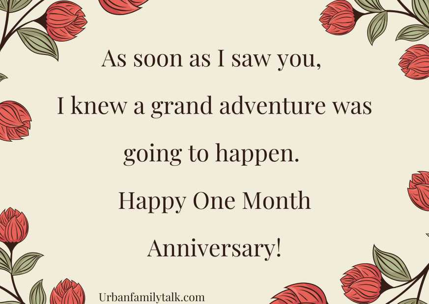 As soon as I saw you, I knew a grand adventure was going to happen. Happy One Month Anniversary!