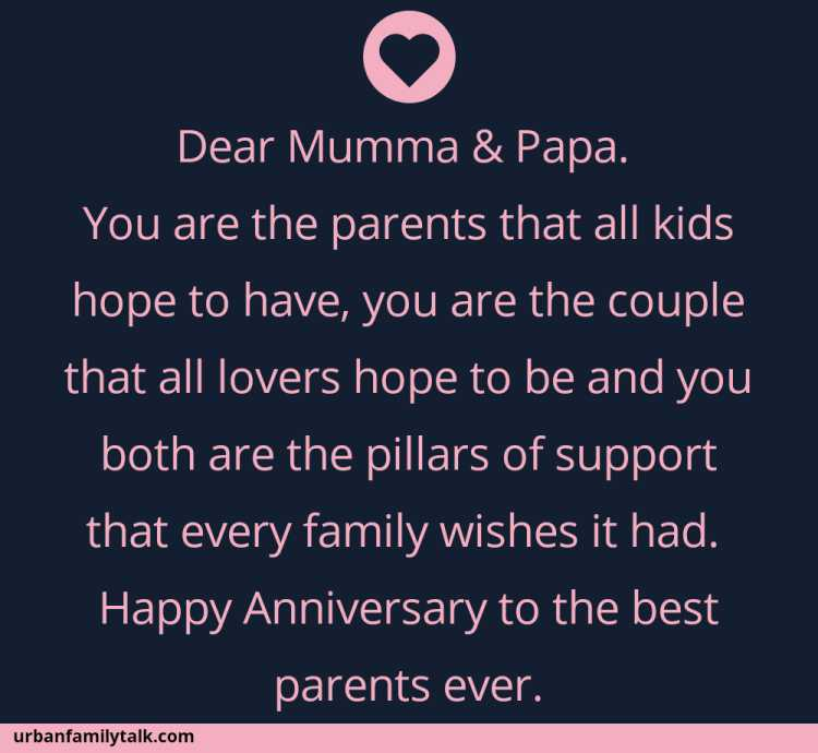 Dear Mumma & Papa. You are the parents that all kids hope to have, you are the couple that all lovers hope to be and you both are the pillars of support that every family wishes it had. Happy Anniversary to the best parents ever.