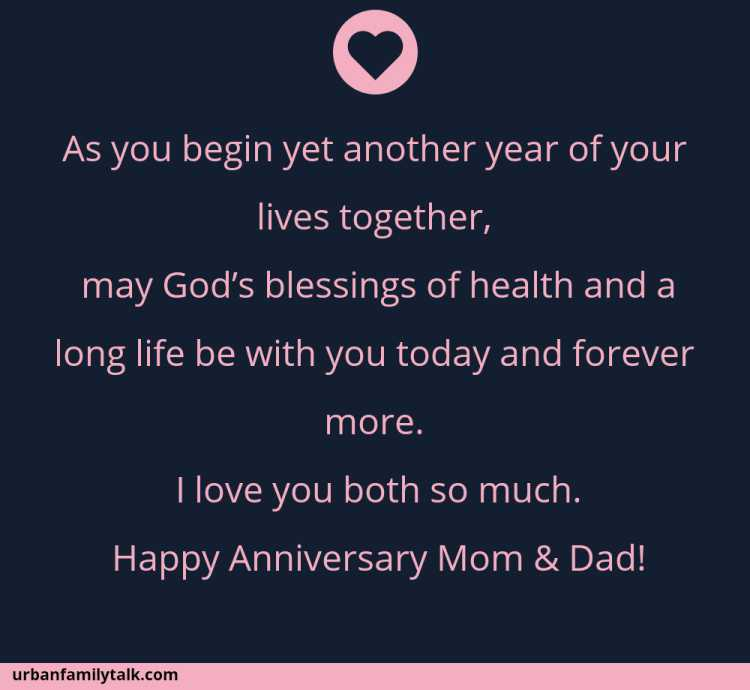 As you begin yet another year of your lives together, may God's blessings of health and a long life be with you today and forever more. I love you both so much. Happy Anniversary Mom & Dad!
