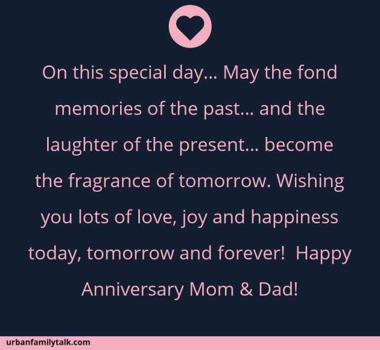 On this special day… May the fond memories of the past… and the laughter of the present… become the fragrance of tomorrow. Wishing you lots of love, joy and happiness today, tomorrow and forever! Happy Anniversary Mom & Dad!