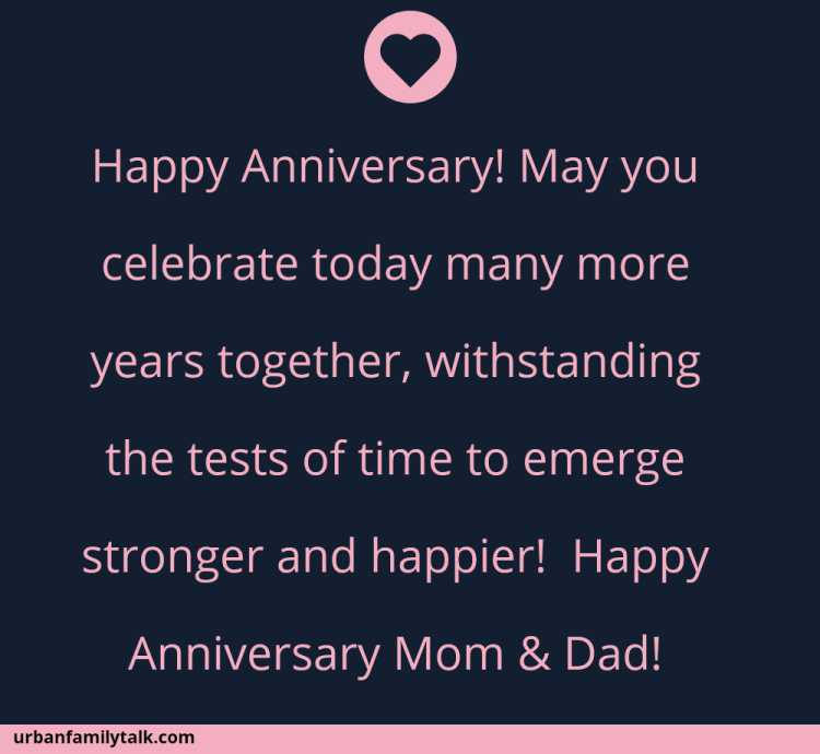 Happy Anniversary! May you celebrate today many more years together, withstanding the tests of time to emerge stronger and happier! Happy Anniversary Mom & Dad!