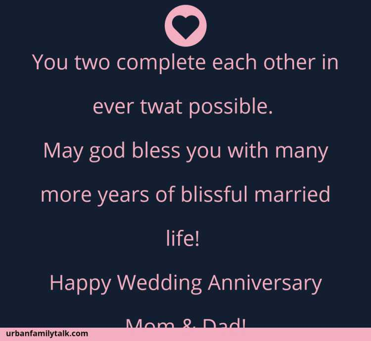 You two complete each other in ever what possible. May god bless you with many more years of blissful married life! Happy Wedding Anniversary Mom & Dad!