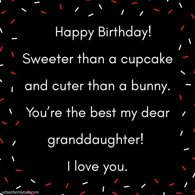Happy Birthday! Sweeter than a cupcake and cuter than a bunny. You're the best my dear granddaughter! I love you.