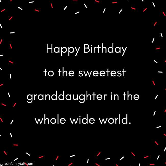 Happy Birthday to the sweetest granddaughter in the whole wide world.