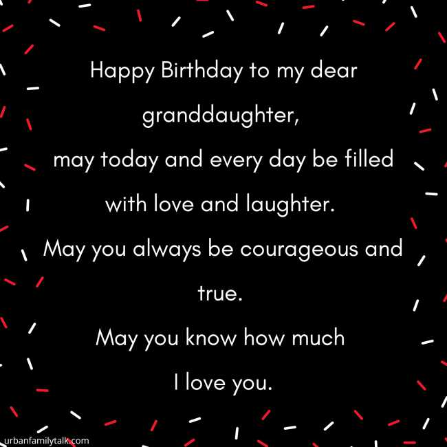 Happy Birthday to my dear granddaughter, may today and every day be filled with love and laughter. May you always be courageous and true. May you know how much I love you.