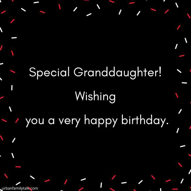 Special Granddaughter! Wishing you a very happy birthday.