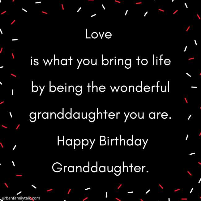 Love is what you bring to life by being the wonderful granddaughter you are. Happy Birthday Granddaughter.