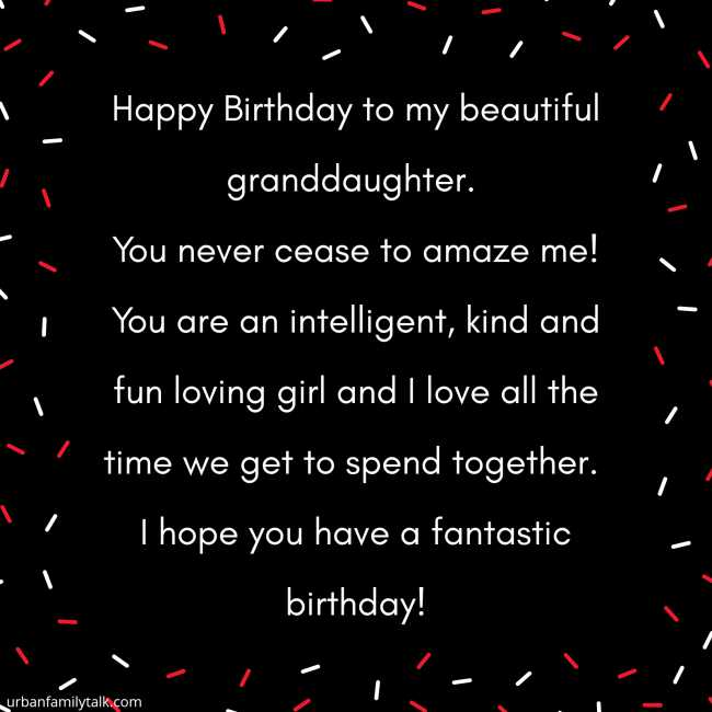 Happy Birthday to my beautiful granddaughter. You never cease to amaze me! You are an intelligent, kind and fun loving girl and I love all the time we get to spend together. I hope you have a fantastic birthday!