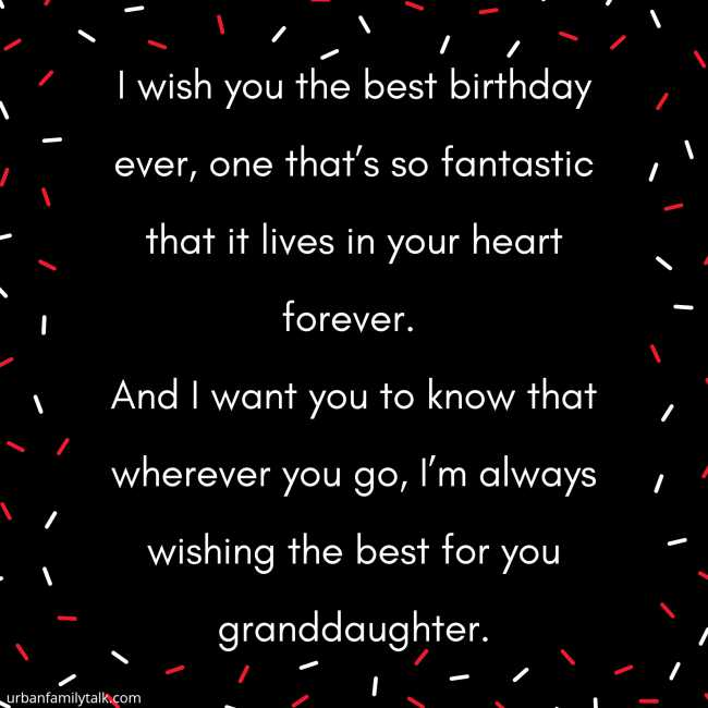 I wish you the best birthday ever, one that's so fantastic that it lives in your heart forever. And I want you to know that wherever you go, I'm always wishing the best for you granddaughter.