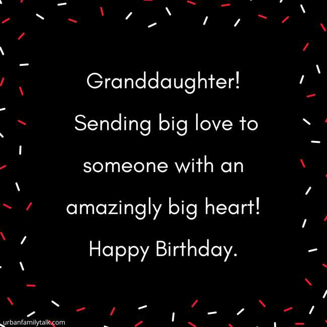 Granddaughter! Sending big love to someone with an amazingly big heart! Happy Birthday.