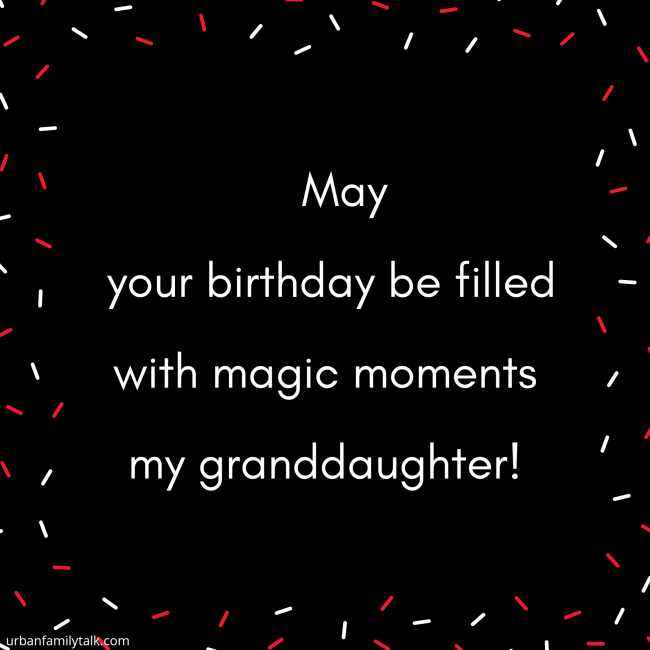 May your birthday be filled with magic moments my granddaughter!