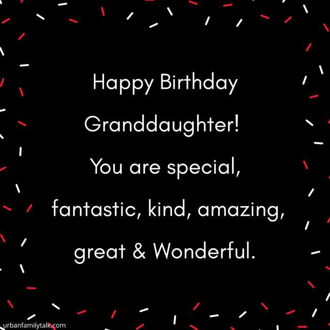 Happy Birthday Granddaughter! You are special, fantastic, kind, amazing, great & Wonderful.