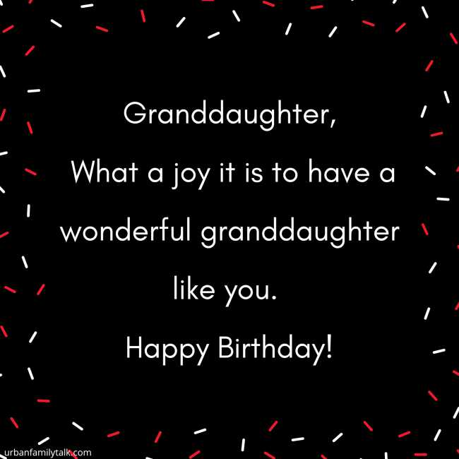Granddaughter, What a joy it is to have a wonderful granddaughter like you. Happy Birthday!