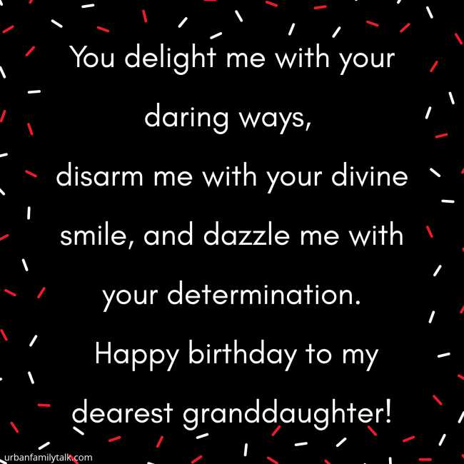 You delight me with your daring ways, disarm me with your divine smile, and dazzle me with your determination. Happy birthday to my dearest granddaughter!