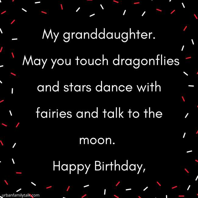 My granddaughter. May you touch dragonflies and stars dance with fairies and talk to the moon. Happy Birthday,